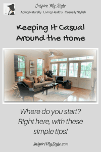 Keeping it Casual Around the Home Where do you start? Right here, with these simple tips!