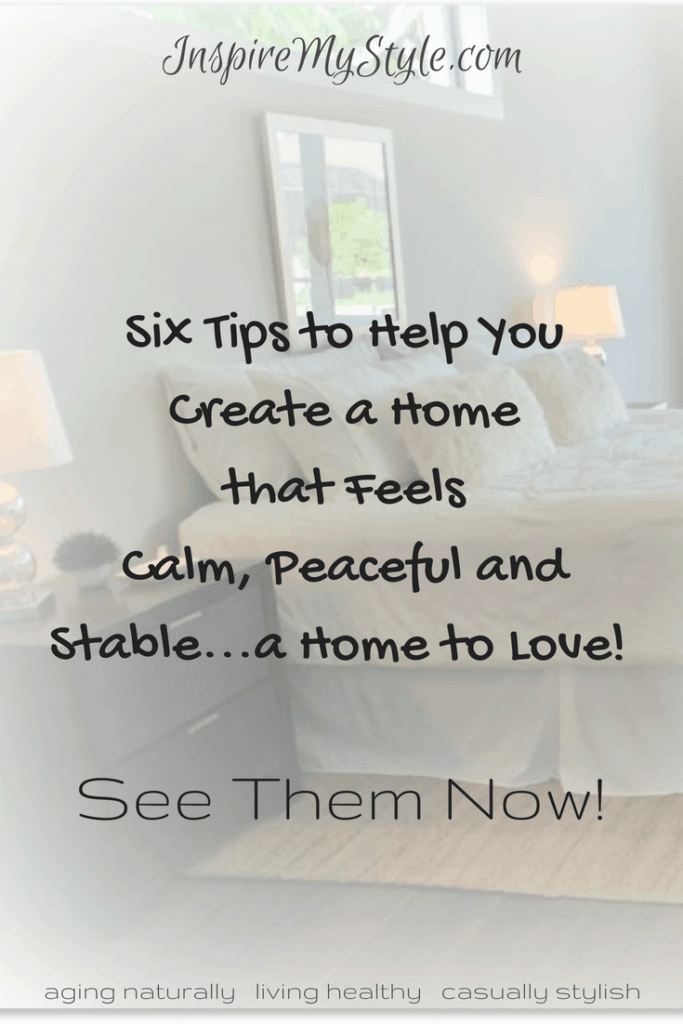 Six tips to help you create a home that feels calm, peaceful and stable - a home to love!