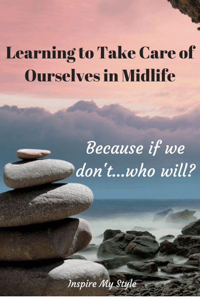 Learning to Take Care of Ourselves in Midlife, because if we don't, who will? As the 'sandwich generation', we need to pay attention to both our mental and physical health as we age, especially when we're pulled in many directions. #healthyliving #midlife #womenover50 #mentalhealth #healthylifestyle #healthyeating